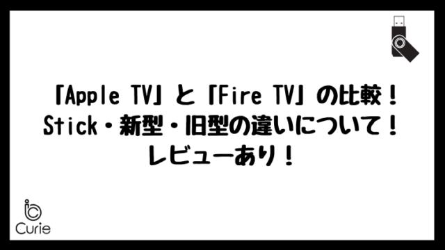 「Apple TV」と「Fire TV」の比較!Stick・新型・旧型の違いについて!レビューあり!