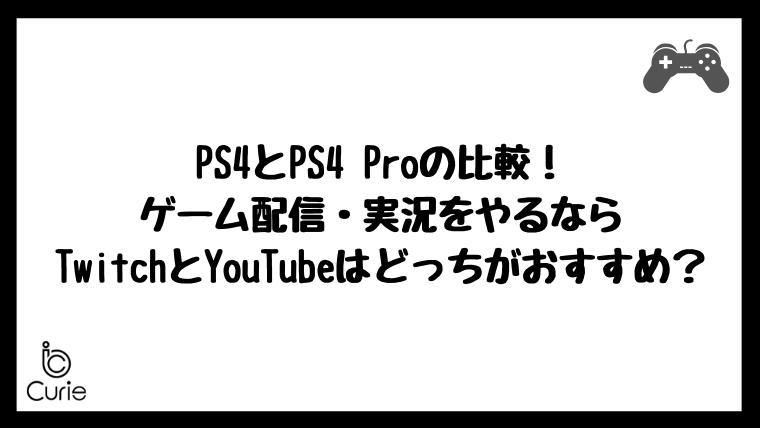 PS4とPS4 Proの比較!ゲーム配信・実況をやるならTwitchとYouTubeはどっちがおすすめ?